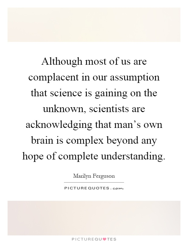 Although most of us are complacent in our assumption that science is gaining on the unknown, scientists are acknowledging that man's own brain is complex beyond any hope of complete understanding Picture Quote #1