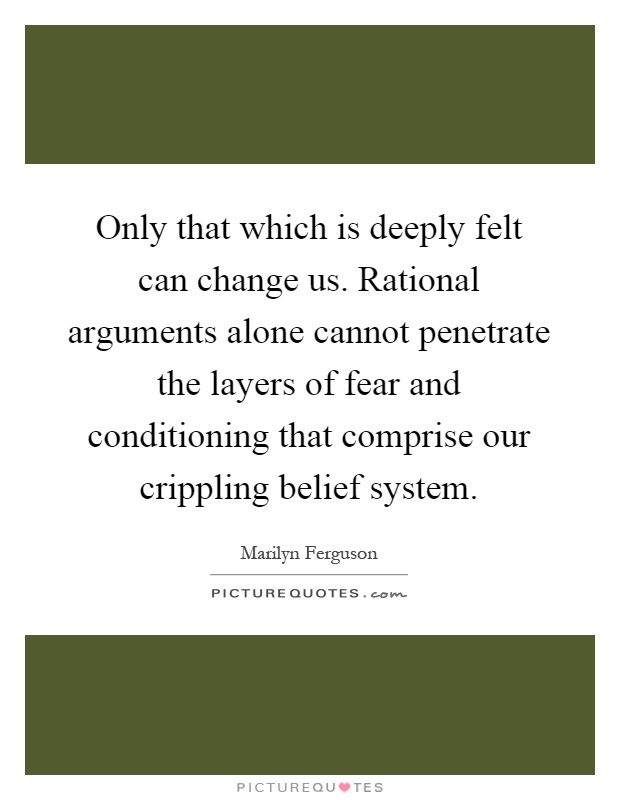 Only that which is deeply felt can change us. Rational arguments alone cannot penetrate the layers of fear and conditioning that comprise our crippling belief system Picture Quote #1