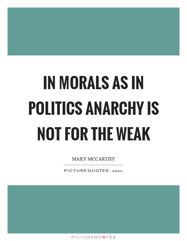 In morals as in politics anarchy is not for the weak Picture Quote #1