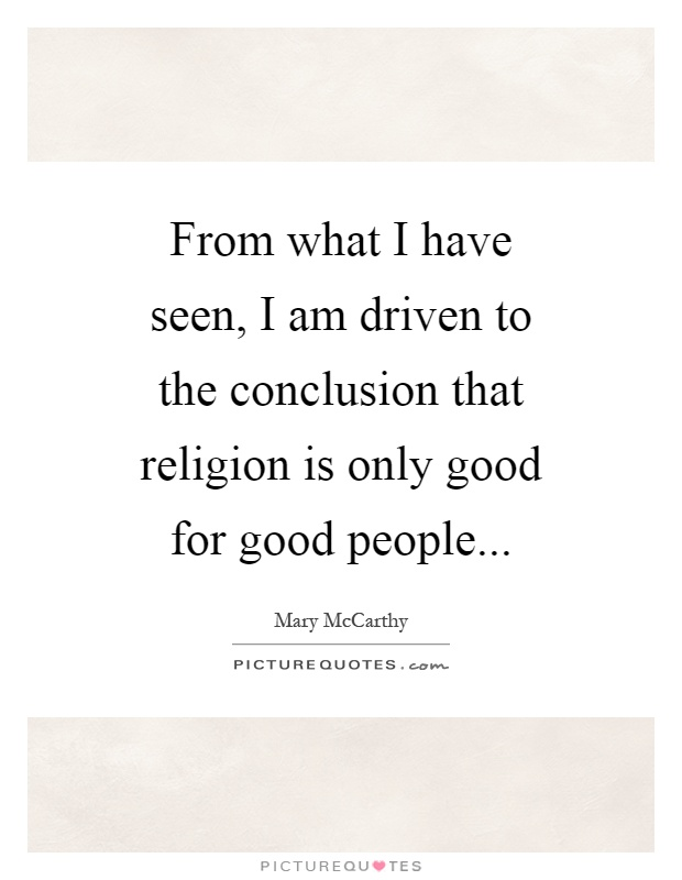 From what I have seen, I am driven to the conclusion that religion is only good for good people Picture Quote #1