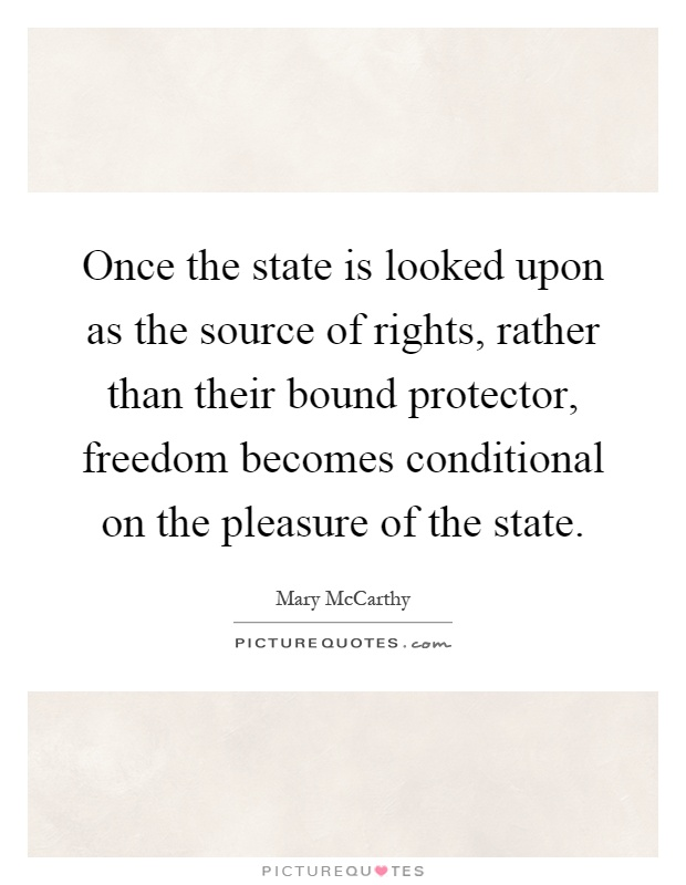 Once the state is looked upon as the source of rights, rather than their bound protector, freedom becomes conditional on the pleasure of the state Picture Quote #1