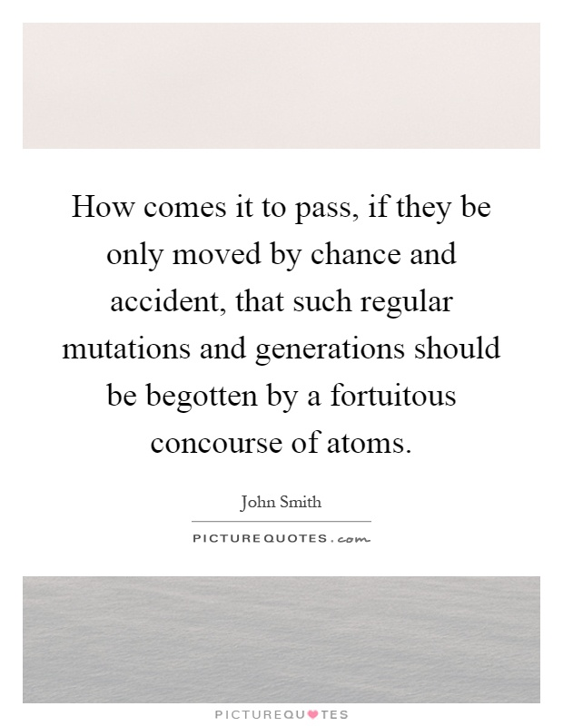 How comes it to pass, if they be only moved by chance and accident, that such regular mutations and generations should be begotten by a fortuitous concourse of atoms Picture Quote #1