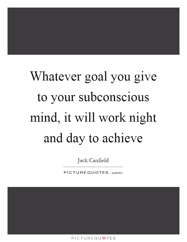 Whatever goal you give to your subconscious mind, it will work night and day to achieve Picture Quote #1