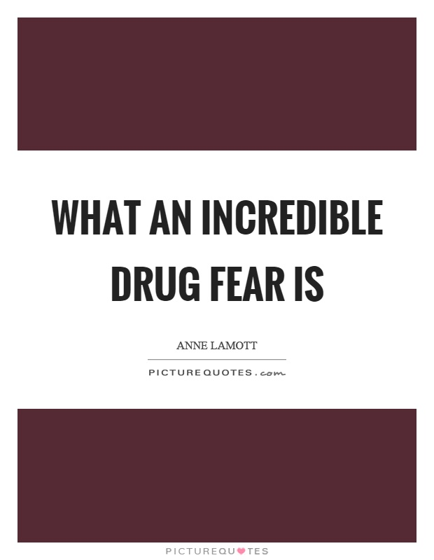 What an incredible drug fear is Picture Quote #1