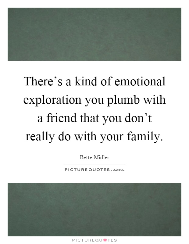 One Of A Kind Friend Quotes: There's A Kind Of Emotional Exploration You Plumb With A