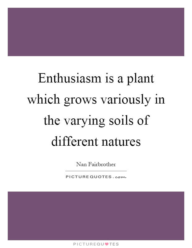 Enthusiasm is a plant which grows variously in the varying soils of different natures Picture Quote #1