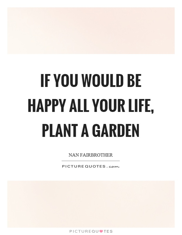 If you would be happy all your life, plant a garden Picture Quote #1