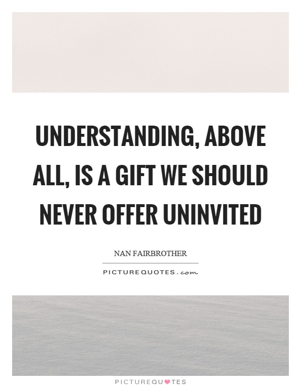 Understanding, above all, is a gift we should never offer uninvited Picture Quote #1