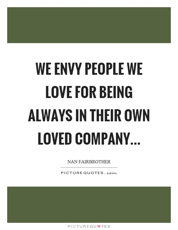 We envy people we love for being always in their own loved company Picture Quote #1