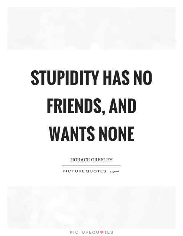 Stupidity has no friends, and wants none Picture Quote #1