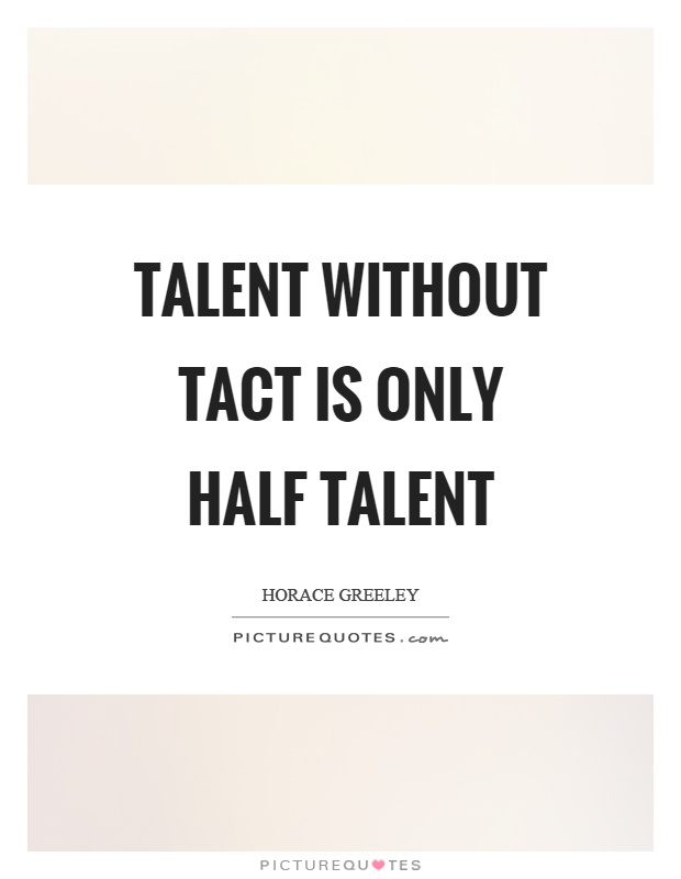 Talent without tact is only half talent Picture Quote #1
