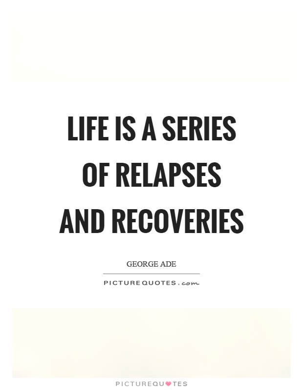 Life is a series of relapses and recoveries Picture Quote #1