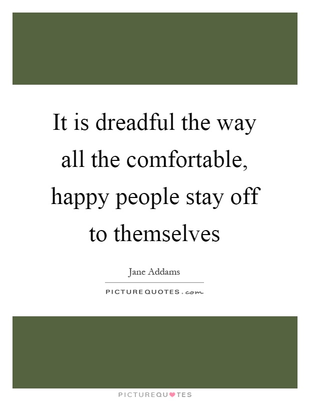 It is dreadful the way all the comfortable, happy people stay off to themselves Picture Quote #1