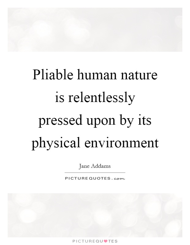 Pliable human nature is relentlessly pressed upon by its physical environment Picture Quote #1