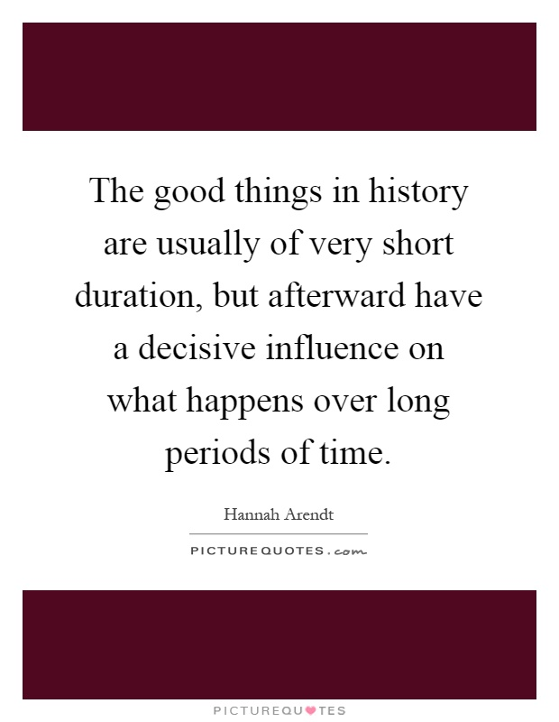 The good things in history are usually of very short duration, but afterward have a decisive influence on what happens over long periods of time Picture Quote #1