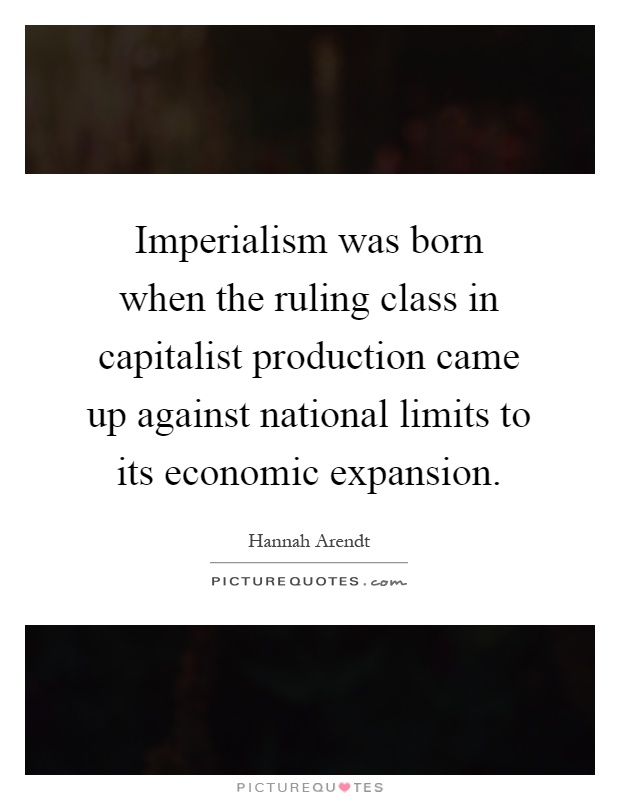 Imperialism was born when the ruling class in capitalist production came up against national limits to its economic expansion Picture Quote #1
