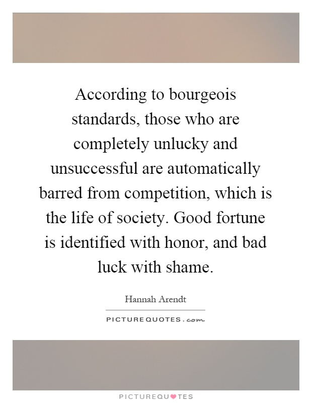 According to bourgeois standards, those who are completely unlucky and unsuccessful are automatically barred from competition, which is the life of society. Good fortune is identified with honor, and bad luck with shame Picture Quote #1