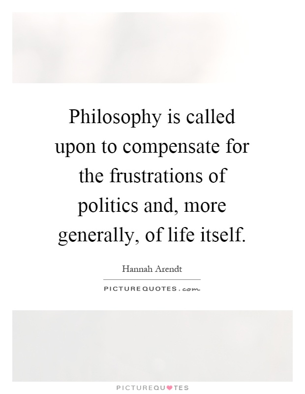 Philosophy is called upon to compensate for the frustrations of politics and, more generally, of life itself Picture Quote #1