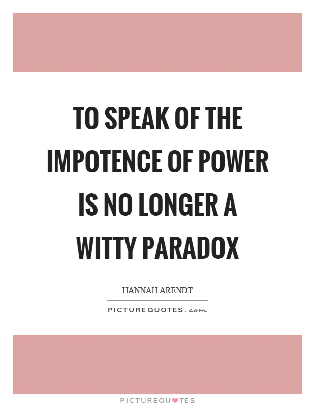 To speak of the impotence of power is no longer a witty paradox Picture Quote #1