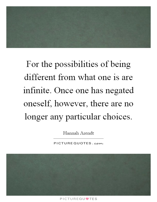 For the possibilities of being different from what one is are infinite. Once one has negated oneself, however, there are no longer any particular choices Picture Quote #1