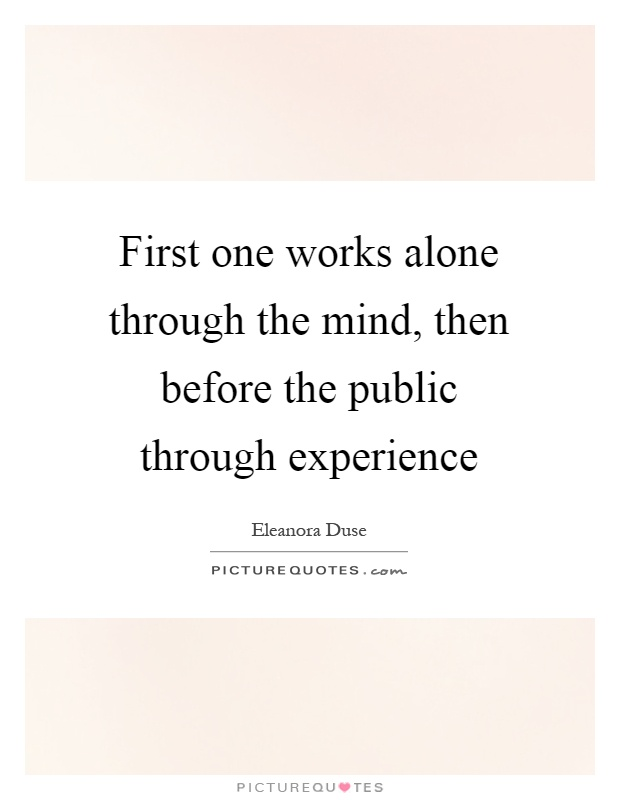 First one works alone through the mind, then before the public through experience Picture Quote #1