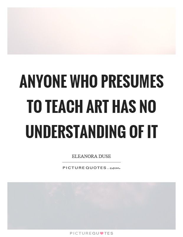 Anyone who presumes to teach art has no understanding of it Picture Quote #1