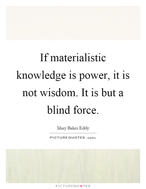 If materialistic knowledge is power, it is not wisdom. It is but a blind force Picture Quote #1