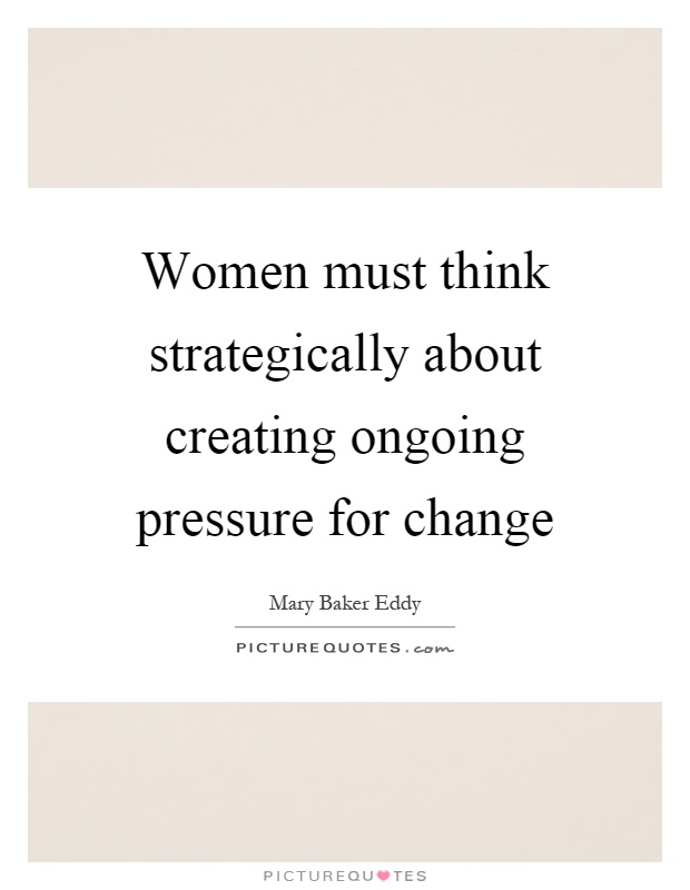 Women must think strategically about creating ongoing pressure for change Picture Quote #1