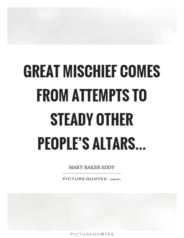 Great mischief comes from attempts to steady other people's altars Picture Quote #1