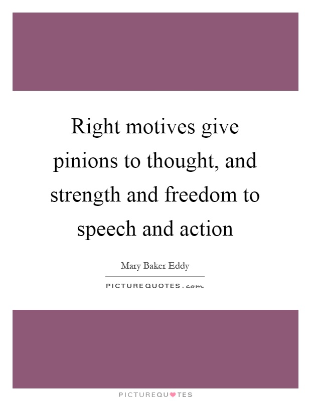 Right motives give pinions to thought, and strength and freedom to speech and action Picture Quote #1