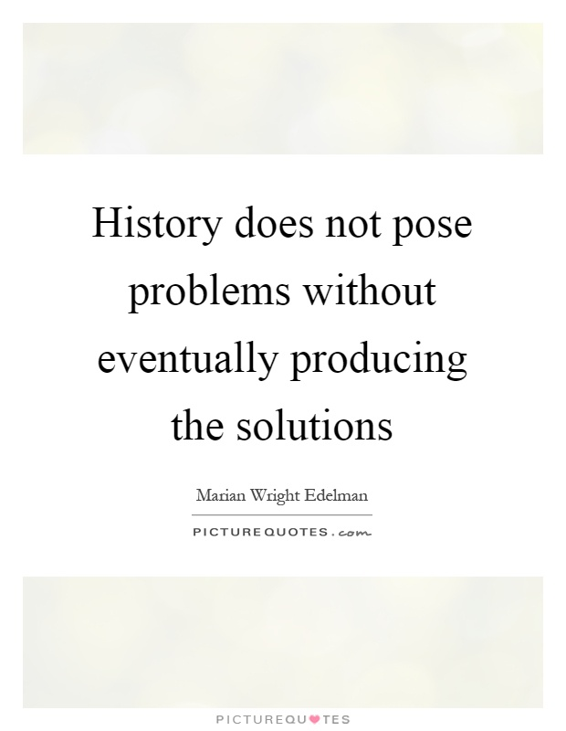 History does not pose problems without eventually producing the solutions Picture Quote #1