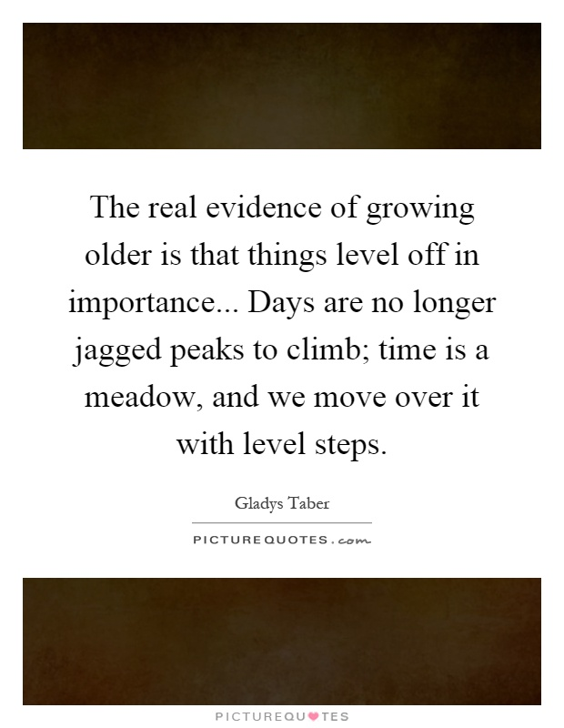 The real evidence of growing older is that things level off in importance... Days are no longer jagged peaks to climb; time is a meadow, and we move over it with level steps Picture Quote #1