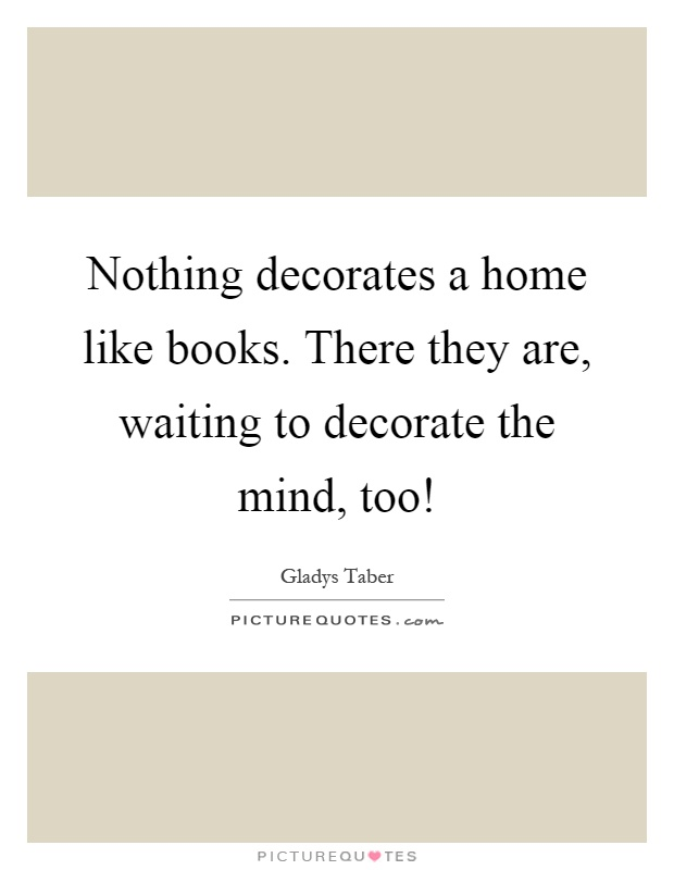 Nothing decorates a home like books. There they are, waiting to decorate the mind, too! Picture Quote #1