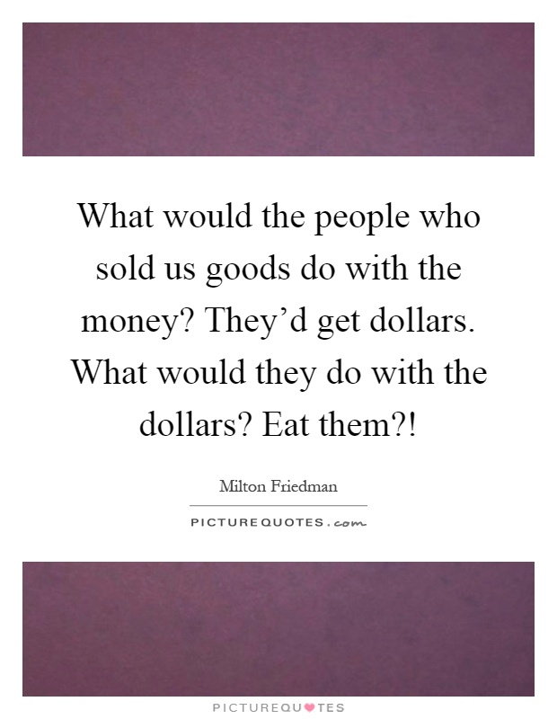 What would the people who sold us goods do with the money? They'd get dollars. What would they do with the dollars? Eat them?! Picture Quote #1