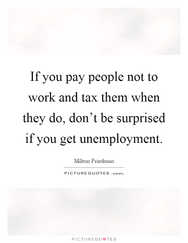 If you pay people not to work and tax them when they do, don't be surprised if you get unemployment Picture Quote #1