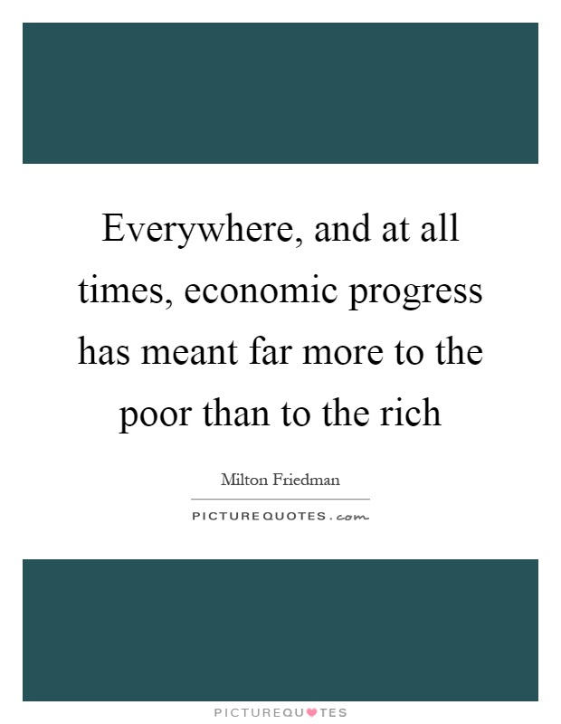 Everywhere, and at all times, economic progress has meant far more to the poor than to the rich Picture Quote #1