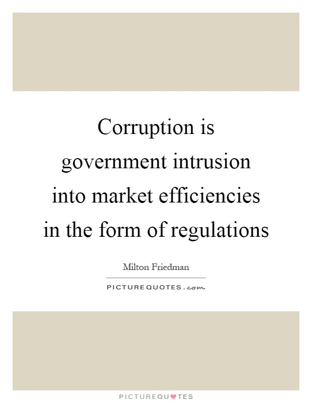 Corruption is government intrusion into market efficiencies in the form of regulations Picture Quote #1