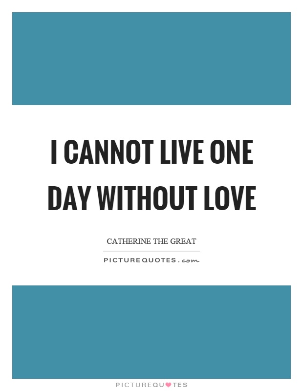 I cannot live one day without love Picture Quote #1