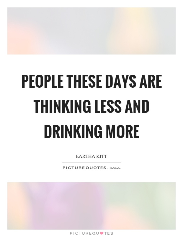 People these days are thinking less and drinking more Picture Quote #1