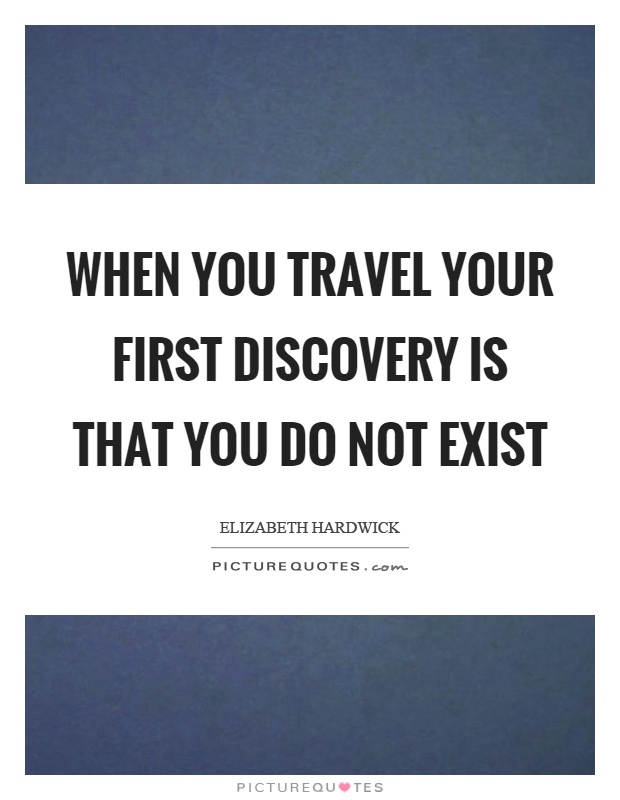 When you travel your first discovery is that you do not exist Picture Quote #1