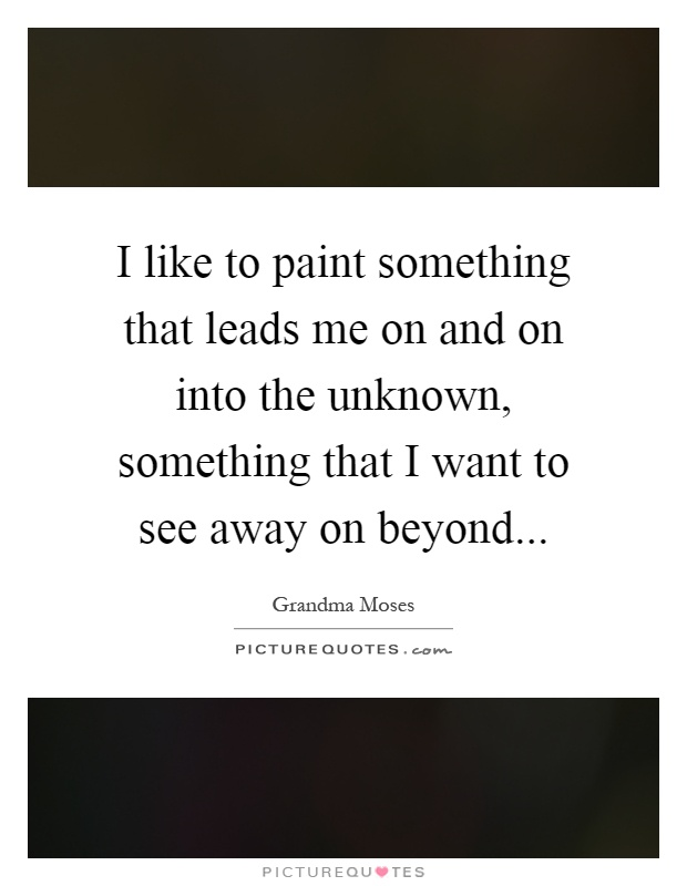 I like to paint something that leads me on and on into the unknown, something that I want to see away on beyond Picture Quote #1