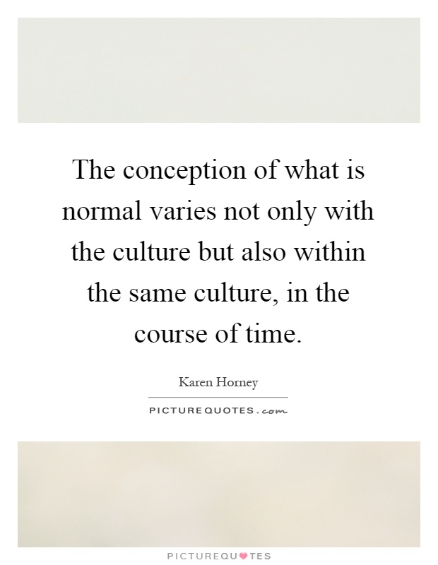 The conception of what is normal varies not only with the culture but also within the same culture, in the course of time Picture Quote #1