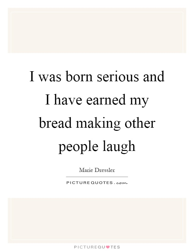 I was born serious and I have earned my bread making other people laugh Picture Quote #1