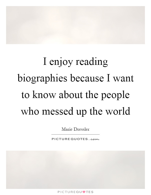 I Know I Messed Up Quotes: I Enjoy Reading Biographies Because I Want To Know About