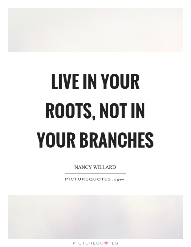 Live in your roots, not in your branches Picture Quote #1