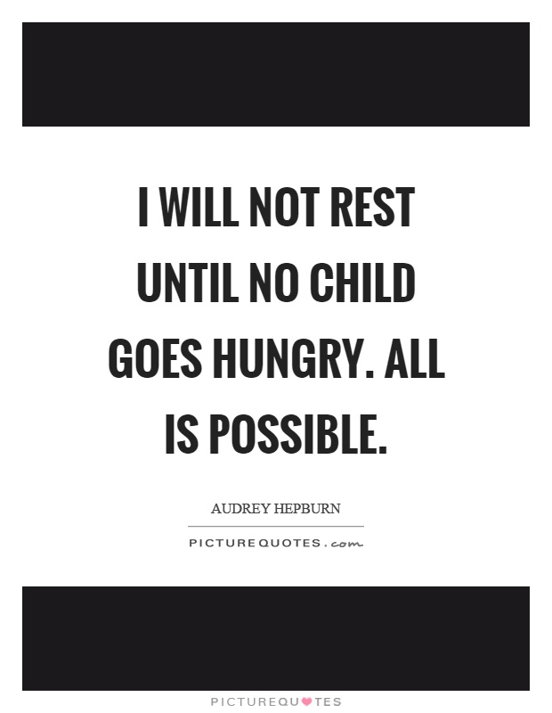 I will not rest until no child goes hungry. All is possible Picture Quote #1