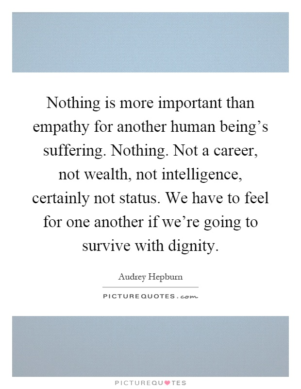 Nothing is more important than empathy for another human being's suffering. Nothing. Not a career, not wealth, not intelligence, certainly not status. We have to feel for one another if we're going to survive with dignity Picture Quote #1