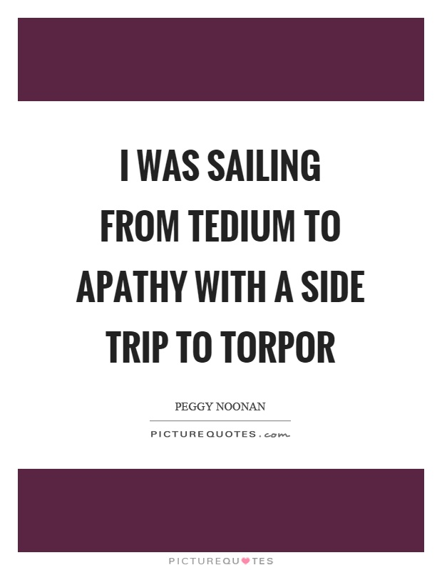 I was sailing from tedium to apathy with a side trip to torpor Picture Quote #1