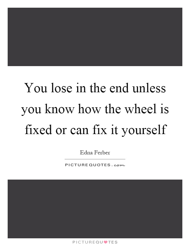 You lose in the end unless you know how the wheel is fixed or can fix it yourself Picture Quote #1