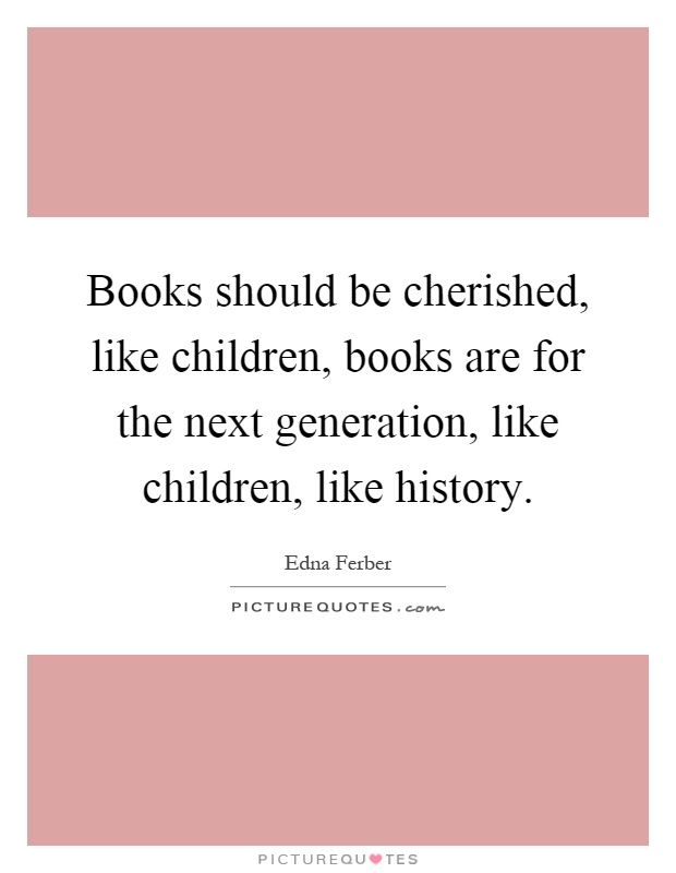 Books should be cherished, like children, books are for the next generation, like children, like history Picture Quote #1